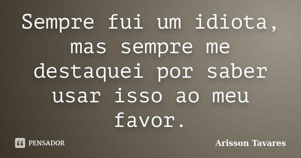 Sempre fui um idiota, mas sempre me destaquei por saber usar isso ao meu favor.... Frase de Arisson Tavares.