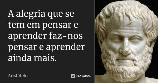 A alegria que se tem em pensar e aprender faz-nos pensar e aprender ainda mais.... Frase de Aristóteles.