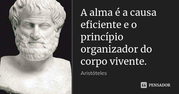 A alma é a causa eficiente e o princípio organizador do corpo vivente.... Frase de Aristóteles.