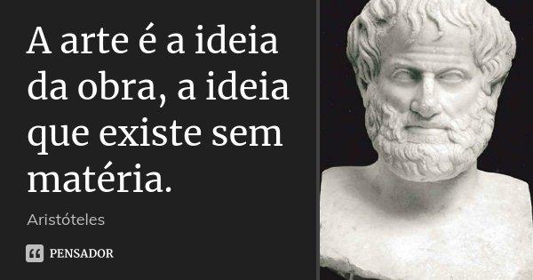 A arte é a ideia da obra, a ideia que existe sem matéria.... Frase de Aristóteles.