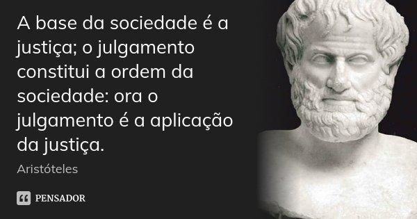 A base da sociedade é a justiça; o julgamento constitui a ordem da sociedade: ora o julgamento é a aplicação da justiça.... Frase de Aristóteles.