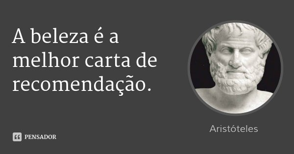 A beleza é a melhor carta de recomendação.... Frase de Aristóteles.