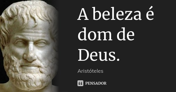 A beleza é dom de Deus.... Frase de Aristóteles.
