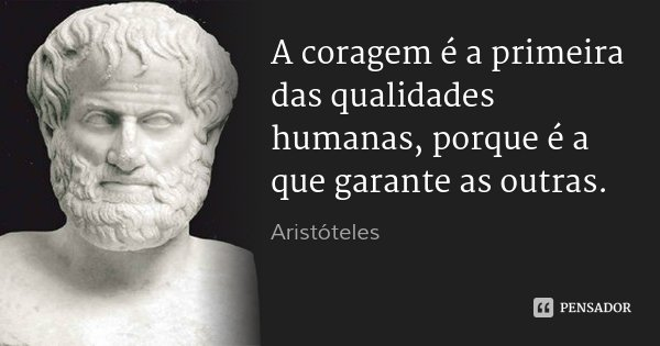 A coragem é a primeira das qualidades humanas, porque é a que garante as outras.... Frase de Aristóteles.