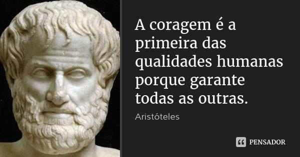A coragem é a primeira das qualidades humanas porque garante todas as outras.... Frase de Aristóteles.