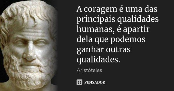 A coragem é uma das principais qualidades humanas, é apartir dela que podemos ganhar outras qualidades.... Frase de Aristoteles.