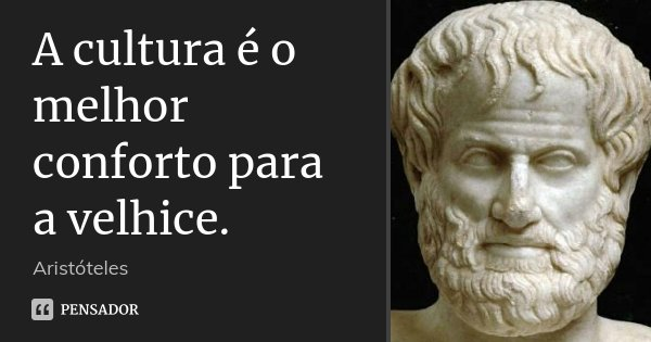A cultura é o melhor conforto para a velhice.... Frase de Aristóteles.