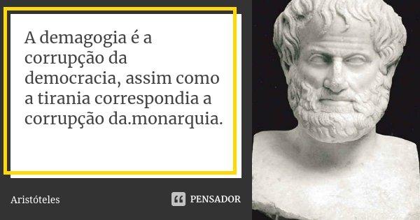 A demagogia é a corrupção da democracia, assim como a tirania correspondia a corrupção da.monarquia.... Frase de Aristóteles.