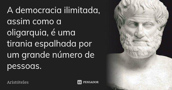 A democracia ilimitada, assim como a oligarquia, é uma tirania espalhada por um grande número de pessoas.... Frase de Aristóteles.