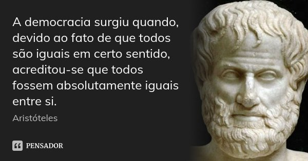 A democracia surgiu quando, devido ao fato de que todos são iguais em certo sentido, acreditou-se que todos fossem absolutamente iguais entre si.... Frase de Aristóteles.