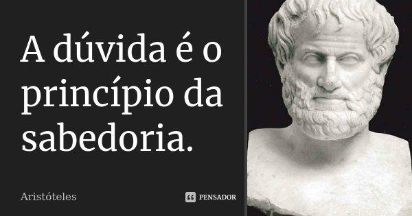 A dúvida é o princípio da sabedoria.... Frase de Aristóteles.