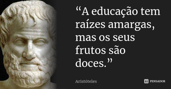 """Frases De Aristóteles: """"A Educação Tem Raízes Amargas, Mas... Aristóteles"""