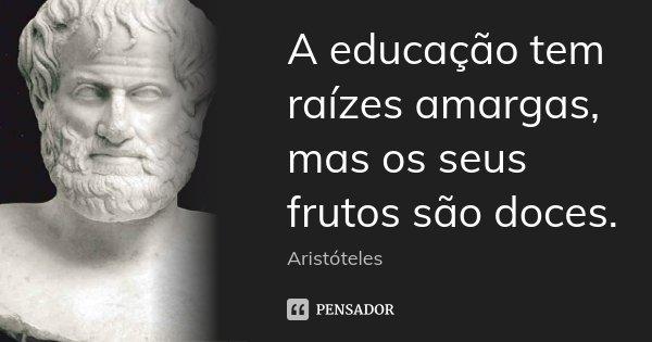 A educação tem raízes amargas, mas os seus frutos são doces.... Frase de Aristóteles.