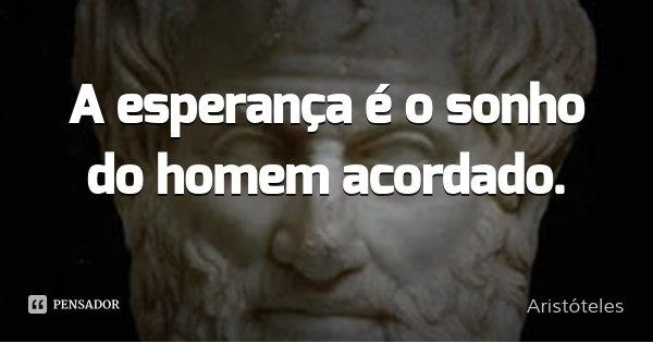 A esperança é o sonho do homem acordado.... Frase de Aristóteles.