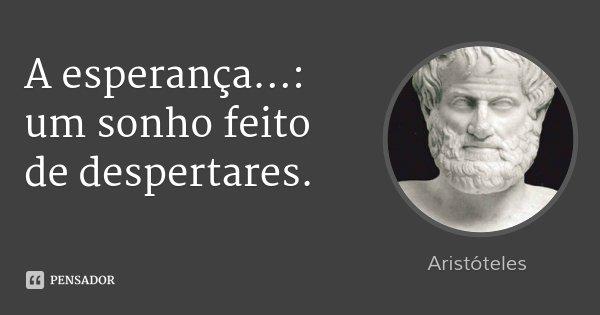 A esperança...: um sonho feito de despertares.... Frase de Aristóteles.