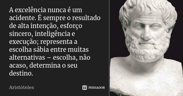 A excelência nunca é um acidente. É sempre o resultado de alta intenção, esforço sincero, inteligência e execução; representa a escolha sábia entre muitas alter... Frase de Aristóteles.