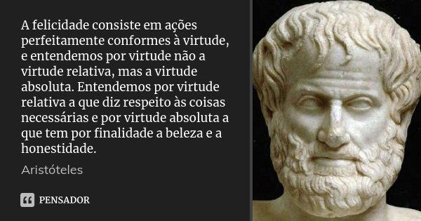 A felicidade consiste em ações perfeitamente conformes à virtude, e entendemos por virtude não a virtude relativa, mas a virtude absoluta. Entendemos por virtud... Frase de Aristóteles.