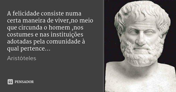 A felicidade consiste numa certa maneira de viver,no meio que circunda o homem ,nos costumes e nas instituições adotadas pela comunidade à qual pertence...... Frase de Aristoteles.