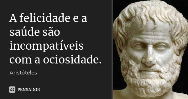 A felicidade e a saúde são incompatíveis com a ociosidade.... Frase de Aristóteles.