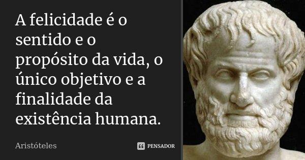 A felicidade é o sentido e o propósito da vida, o único objetivo e a finalidade da existência humana.... Frase de Aristóteles.