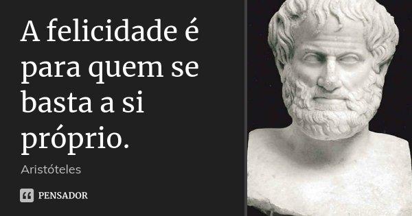 A felicidade é para quem se basta a si próprio.... Frase de Aristóteles.