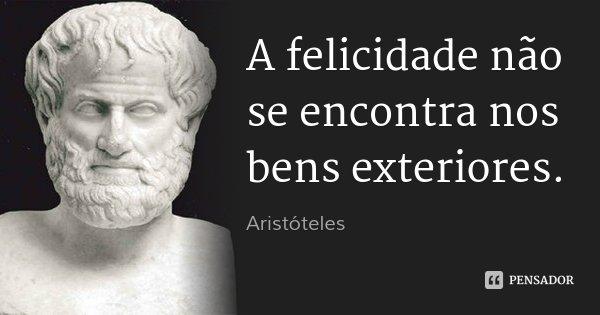 A felicidade não se encontra nos bens exteriores.... Frase de Aristóteles.