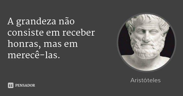 A grandeza não consiste em receber honras, mas em merecê-las.... Frase de Aristóteles.