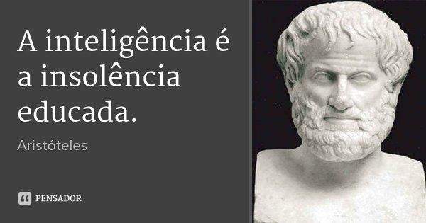 A inteligência é a insolência educada.... Frase de Aristóteles.