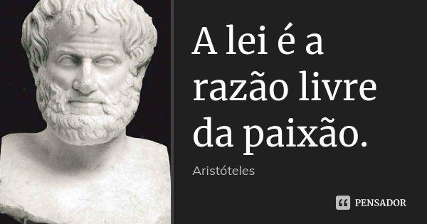 A lei é a razão livre da paixão.... Frase de Aristoteles.