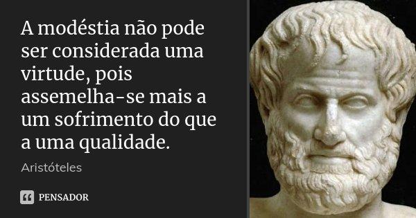 A modéstia não pode ser considerada uma virtude, pois assemelha-se mais a um sofrimento do que a uma qualidade.... Frase de Aristóteles.