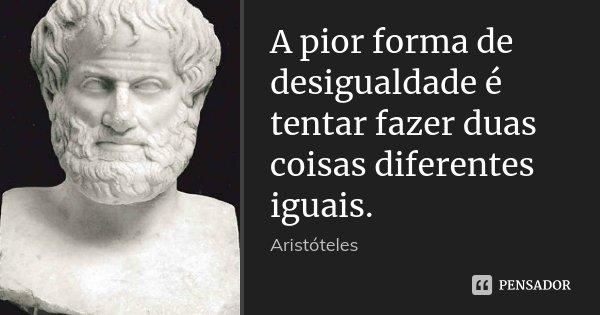 A pior forma de desigualdade é tentar fazer duas coisas diferentes iguais.... Frase de Aristóteles.