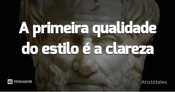 A primeira qualidade do estilo é a clareza.... Frase de Aristóteles.