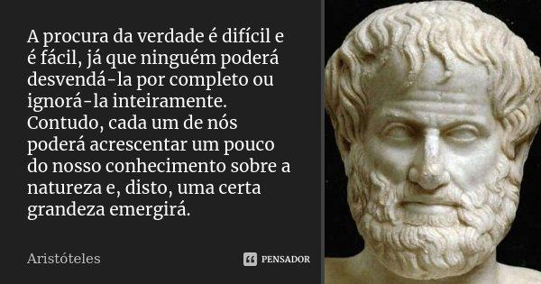 A procura da verdade é difícil e é fácil, já que ninguém poderá desvendá-la por completo ou ignorá-la inteiramente. Contudo, cada um de nós poderá acrescentar u... Frase de Aristóteles.