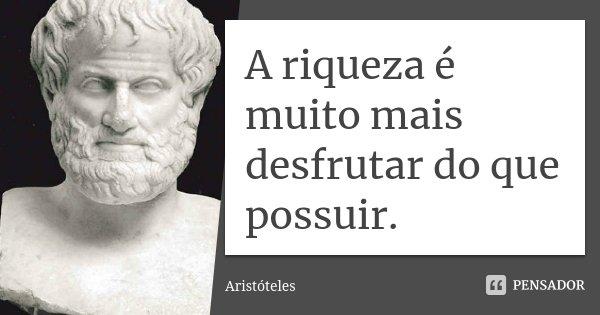 A riqueza é muito mais desfrutar do que possuir.... Frase de Aristóteles.