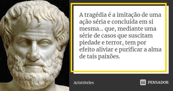 A tragédia é a imitação de uma ação séria e concluída em si mesma... que, mediante uma série de casos que suscitam piedade e terror, tem por efeito aliviar e pu... Frase de Aristóteles.