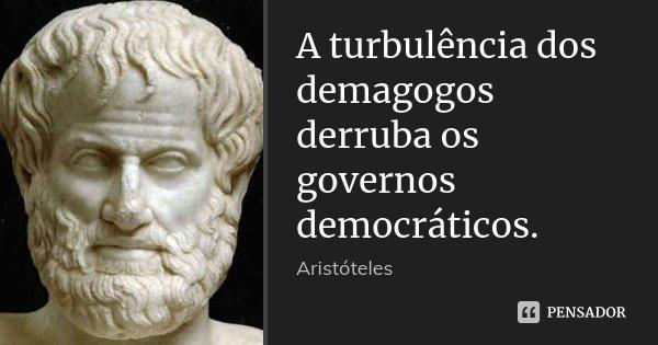 A turbulência dos demagogos derruba os governos democráticos.... Frase de Aristóteles.