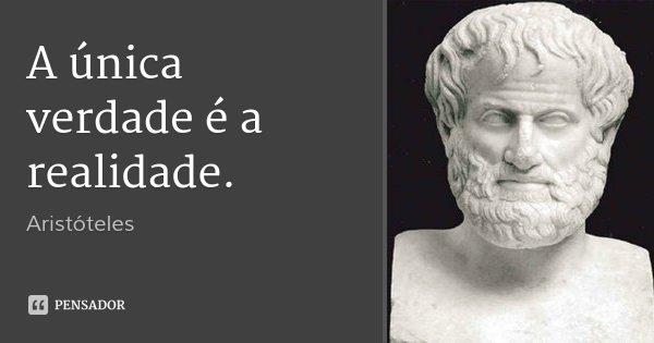 A única verdade é a realidade.... Frase de Aristóteles.