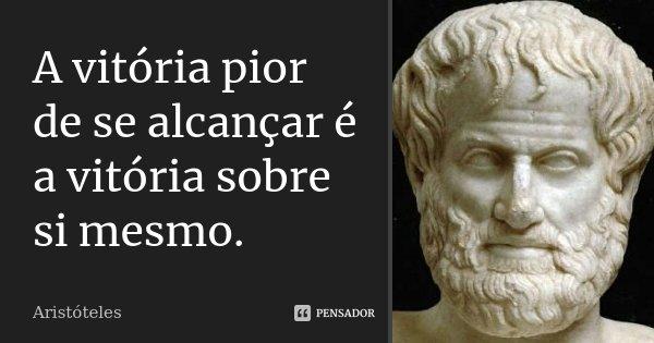 A vitória pior de se alcançar é a vitória sobre si mesmo.... Frase de Aristóteles.