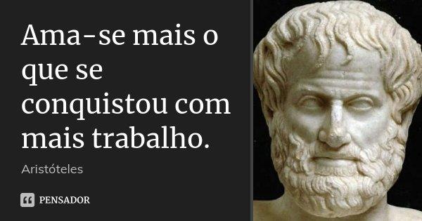 Ama-se mais o que se conquistou com mais trabalho.... Frase de Aristóteles.