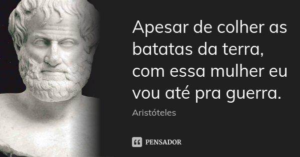 Apesar de colher as batatas da terra, com essa mulher eu vou até pra guerra.... Frase de Aristóteles.