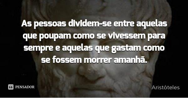 As pessoas dividem-se entre aquelas que poupam como se vivessem para sempre e aquelas que gastam como se fossem morrer amanhã.... Frase de Aristóteles.