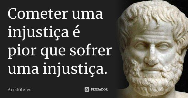 Cometer uma injustiça é pior que sofrer uma injustiça.... Frase de Aristóteles.