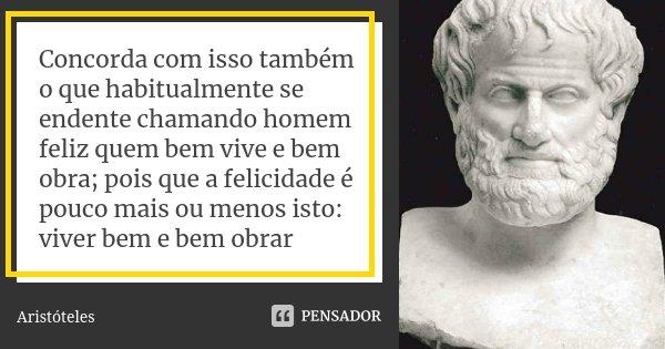 Concorda com isso também o que habitualmente se endente chamando homem feliz quem bem vive e bem obra; pois que a felicidade é pouco mais ou menos isto: viver b... Frase de Aristóteles.