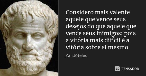 Considero mais valente aquele que vence seus desejos do que aquele que vence seus inimigos; pois a vitória mais difícil é a vitória sobre si mesmo... Frase de Aristóteles.