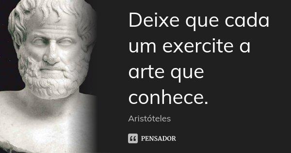 Deixe que cada um exercite a arte que conhece.... Frase de Aristóteles.