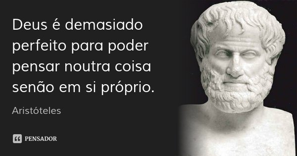 Deus é demasiado perfeito para poder pensar noutra coisa senão em si próprio.... Frase de Aristóteles.