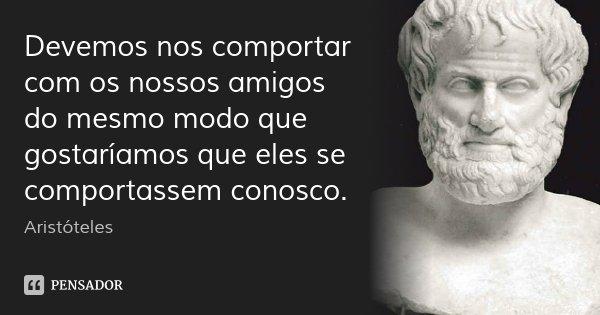 Devemos nos comportar com os nossos amigos do mesmo modo que gostaríamos que eles se comportassem conosco.... Frase de Aristóteles.