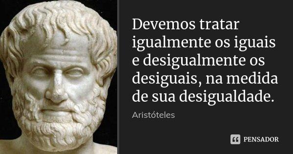 Devemos tratar igualmente os iguais e desigualmente os desiguais, na medida de sua desigualdade.... Frase de Aristóteles.