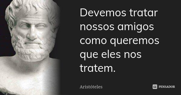 Devemos tratar nossos amigos como queremos que eles nos tratem.... Frase de Aristoteles.