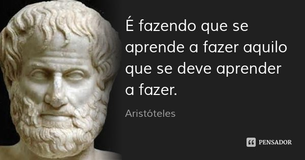 É fazendo que se aprende a fazer aquilo que se deve aprender a fazer.... Frase de Aristóteles.